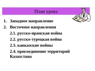 План урока Западное направление Восточное направления 2.1. русско-иранская во