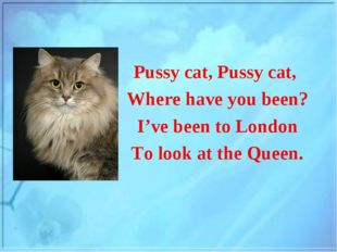 Pussy cat, Pussy cat, Where have you been? I've been to London To look at the
