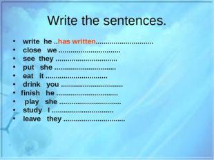 Write the sentences. write he ..has written............................. clos