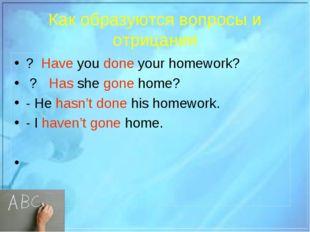 Как образуются вопросы и отрицания ? Have you done your homework? ? Has she g