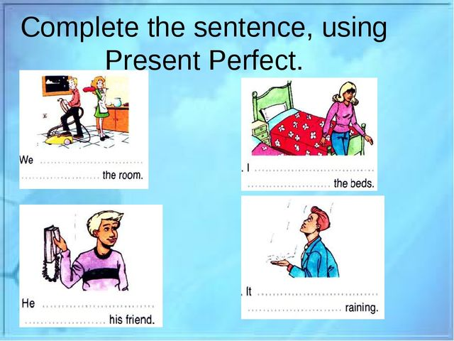 Complete the sentence, using Present Perfect.