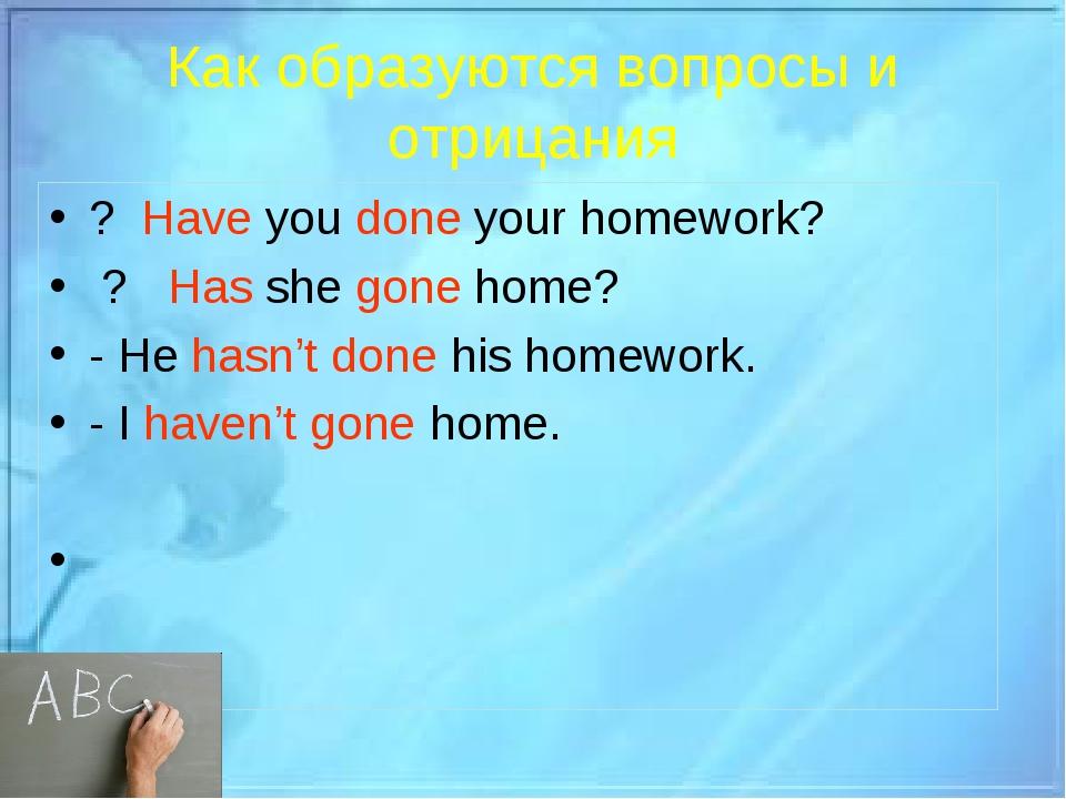 Как образуются вопросы и отрицания ? Have you done your homework? ? Has she g...