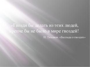 «Гвозди бы делать из этих людей, крепче бы не было в мире гвоздей! Н. Тихонов