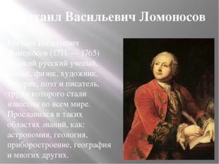 Михаил Васильевич Ломоносов Михаил Васильевич Ломоносов (1711 — 1765) великий