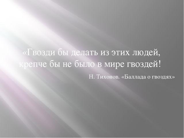 «Гвозди бы делать из этих людей, крепче бы не было в мире гвоздей! Н. Тихонов...