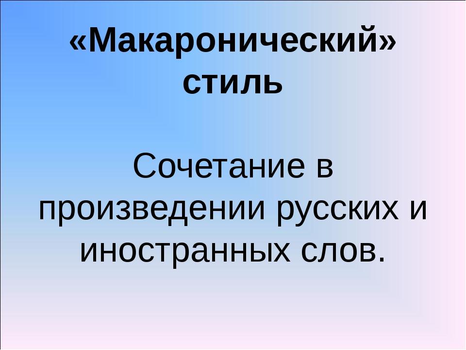 «Макаронический» стиль Сочетание в произведении русских и иностранных слов.