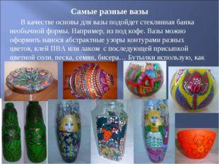 Самые разные вазы В качестве основы для вазы подойдет стеклянная банка необыч