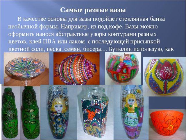 Самые разные вазы В качестве основы для вазы подойдет стеклянная банка необыч...