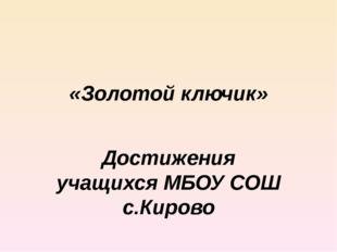 «Золотой ключик» Достижения учащихся МБОУ СОШ с.Кирово