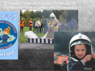 Соблюдайте правила пожарной безопасности, изучайте их более подробно и будьте
