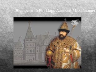 30 апреля 1649г. Царь Алексей Михайлович