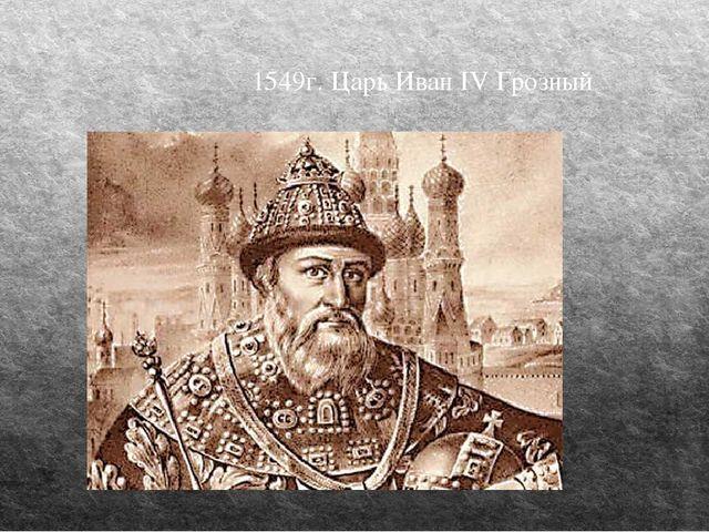 1549г. Царь Иван IV Грозный
