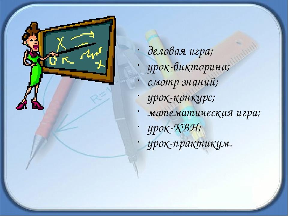деловая игра; урок-викторина; смотр знаний; урок-конкурс; математическая игр...