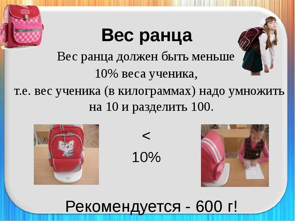 Вес ранца должен быть меньше 10% веса ученика, т.е. вес ученика (в килограмма...