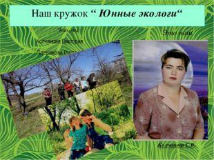 """Наш кружок """" Юнные экологи"""" Это мы: Колчанова Виктория Плешакова Руслана Черн"""
