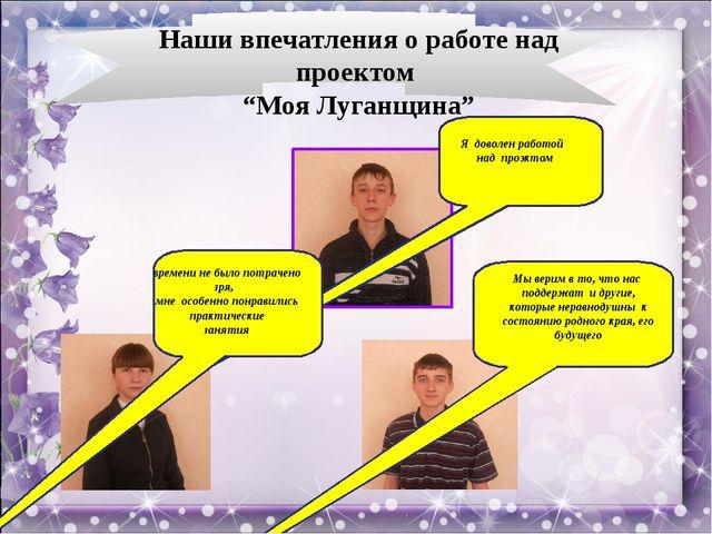 """Наши впечатления о работе над проектом """"Моя Луганщина"""" Я доволен работой над..."""