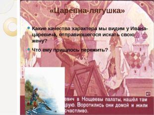 «Царевна-лягушка» Какие качества характера мы видим у Ивана-царевича, отправи