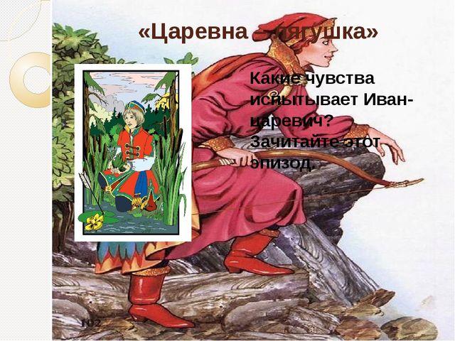 «Царевна – лягушка» Какие чувства испытывает Иван-царевич? Зачитайте этот эпи...