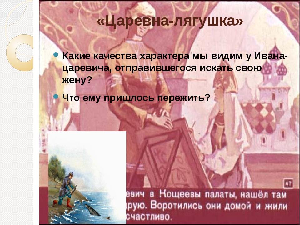 «Царевна-лягушка» Какие качества характера мы видим у Ивана-царевича, отправи...