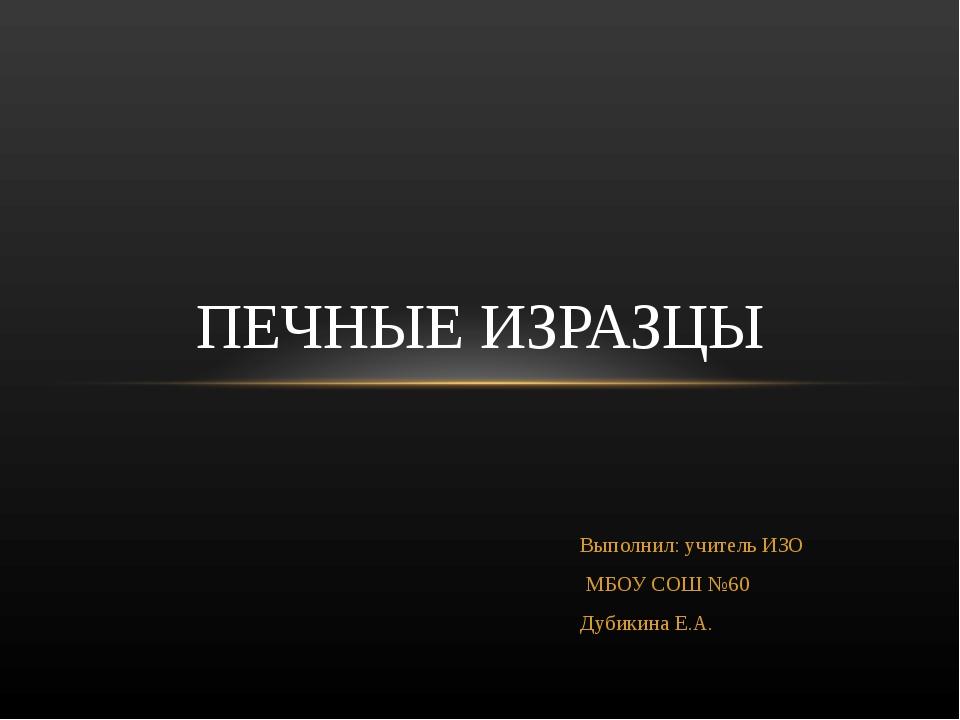 Выполнил: учитель ИЗО МБОУ СОШ №60 Дубикина Е.А. ПЕЧНЫЕ ИЗРАЗЦЫ
