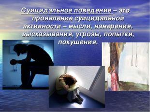 Суицидальное поведение– это проявление суицидальной активности – мысли, наме