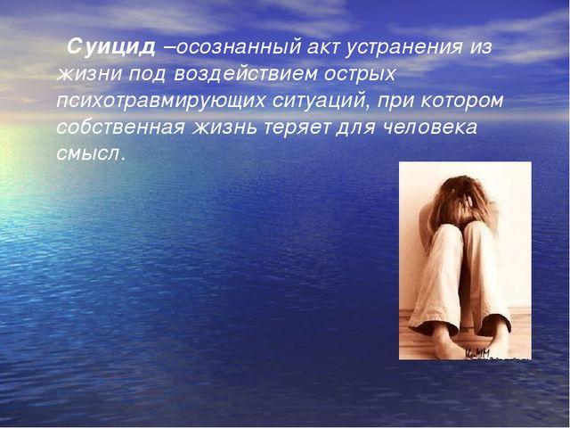 Суицид –осознанный акт устранения из жизни под воздействием острых психотрав...