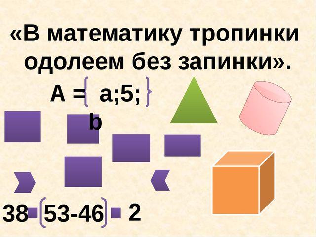 «В математику тропинки одолеем без запинки». A = a;5; b 53-46 2 38