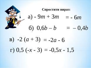 Спростити вираз: а) - 9m + 3m = - 6m б) 0,6b – b = – 0,4b в) -2 (а + 3) = -2а