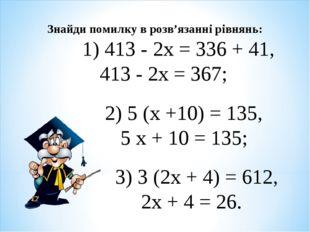 Знайди помилку в розв'язанні рівнянь: 1) 413 - 2х = 336 + 41, 413 - 2х = 367