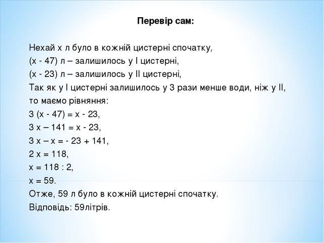 Перевір сам: Нехай х л було в кожній цистерні спочатку, (х - 47) л – залишило...