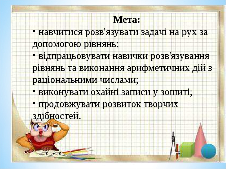 Мета: навчитися розв'язувати задачі на рух за допомогою рівнянь; відпрацьовув...