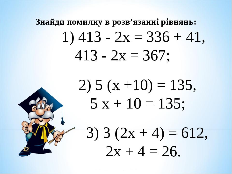 Знайди помилку в розв'язанні рівнянь: 1) 413 - 2х = 336 + 41, 413 - 2х = 367...