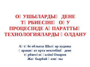 ОҚУШЫЛАРДЫҢ ДЕНЕ ТӘРБИЕСІНІҢ ОҚУ ПРОЦЕСІНДЕ АҚПАРАТТЫҚ ТЕХНОЛОГИЯЛАРДЫ ҚОЛДА