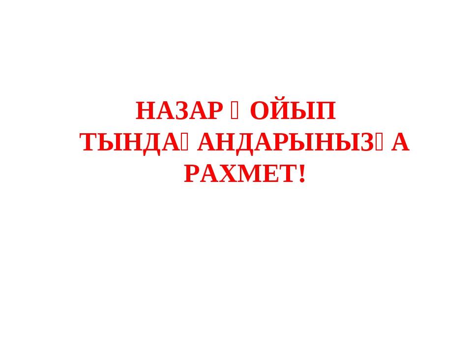 НАЗАР ҚОЙЫП ТЫНДАҒАНДАРЫНЫЗҒА РАХМЕТ!
