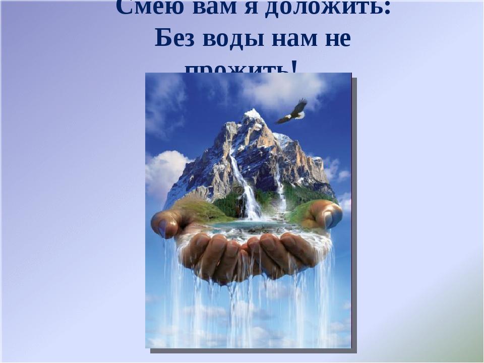 Смею вам я доложить: Без воды нам не прожить!