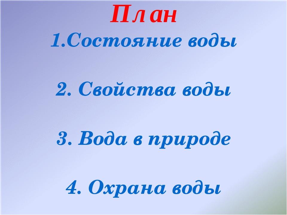 План 1.Состояние воды 2. Свойства воды 3. Вода в природе 4. Охрана воды