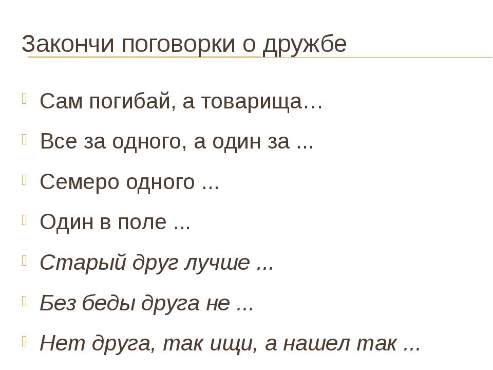 Закончи поговорки о дружбе Сам погибай, а товарища… Все за одного, а один за...