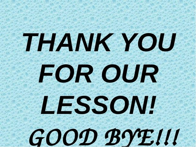 THANK YOU FOR OUR LESSON! GOOD BYE!!!