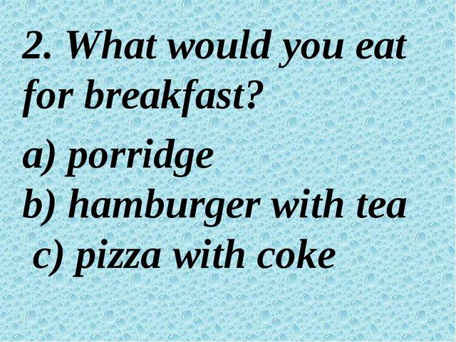 2. What would you eat for breakfast? a) porridge b) hamburger with tea c) pi...