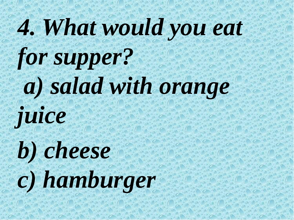 4. What would you eat for supper? a) salad with orange juice b) cheese c) ha...