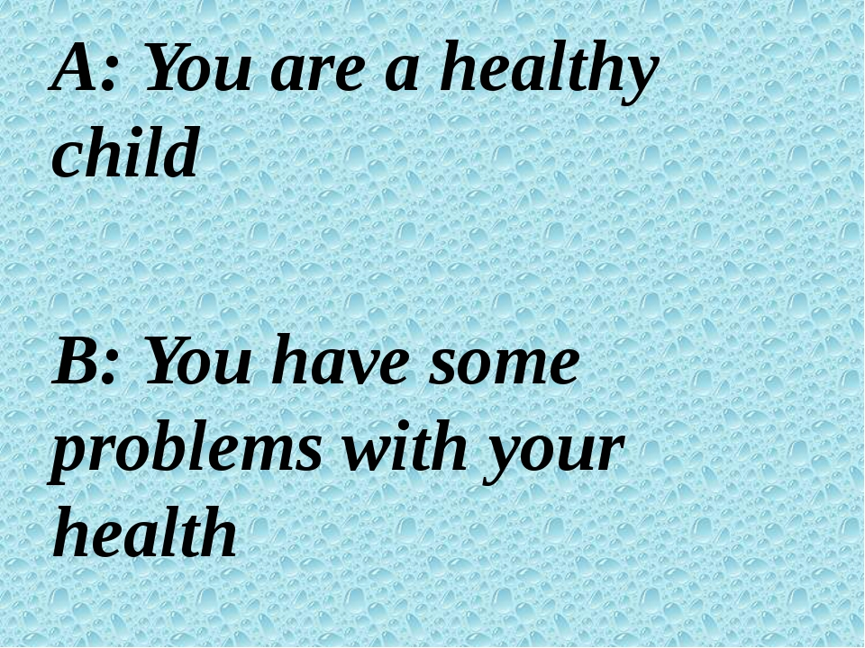 A: You are a healthy child B: You have some problems with your health C: Onl...