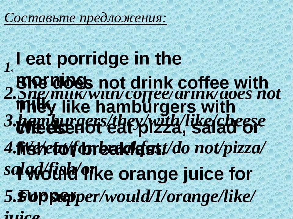 Составьте предложения: 1.eat/in the morning/porridge/I 2.She/milk/with/coffe...