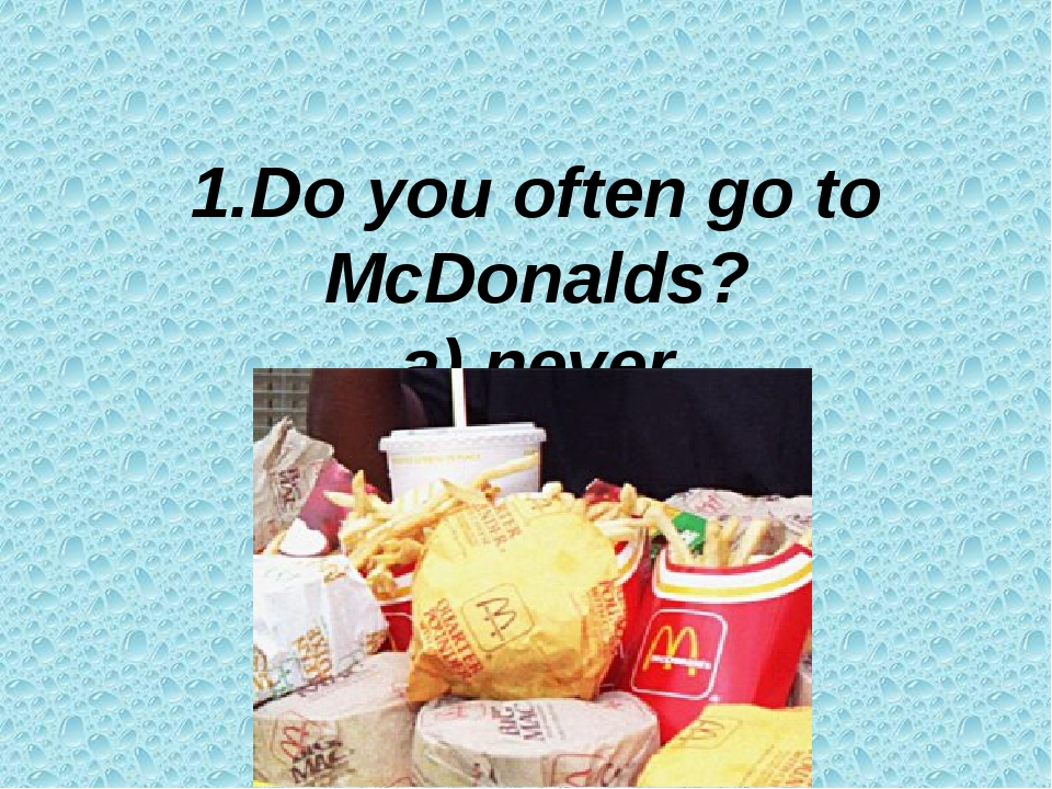 1.Do you often go to McDonalds? a) never b) seldom c) often