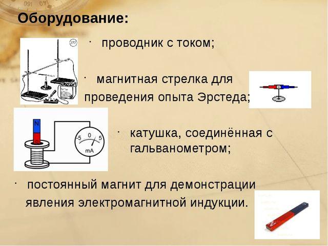 Оборудование: проводник с током; магнитная стрелка для проведения опыта Эрсте...