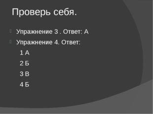 Проверь себя. Упражнение 3 . Ответ: А Упражнение 4. Ответ: 1 А 2 Б 3 В 4 Б