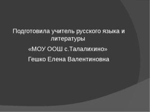 Подготовила учитель русского языка и литературы «МОУ ООШ с.Талалихино» Гешко