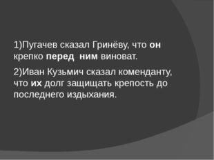 1)Пугачев сказал Гринёву, что он крепко перед ним виноват. 2)Иван Кузьмич ск