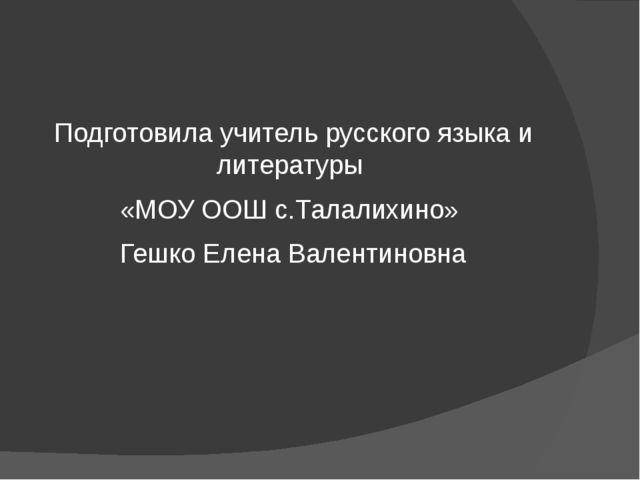 Подготовила учитель русского языка и литературы «МОУ ООШ с.Талалихино» Гешко...