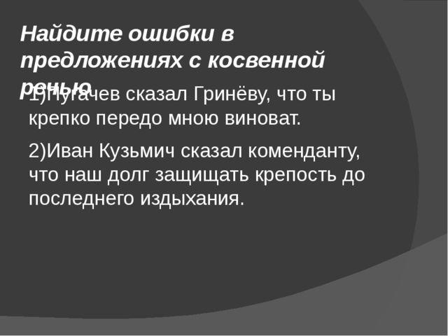 Найдите ошибки в предложениях с косвенной речью 1)Пугачев сказал Гринёву, что...