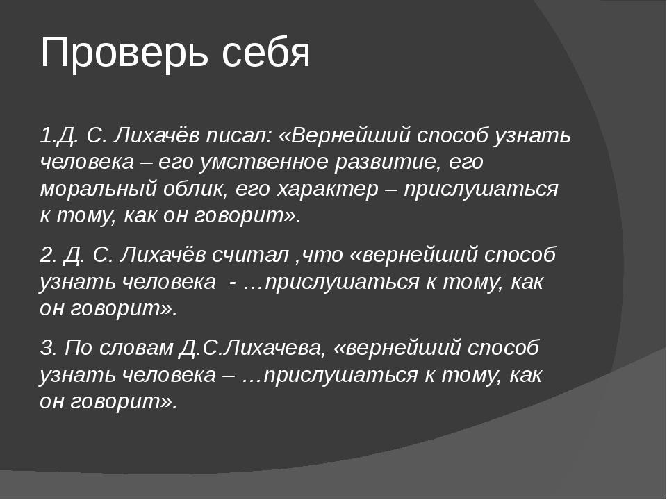 Проверь себя 1.Д. С. Лихачёв писал: «Вернейший способ узнать человека – его у...